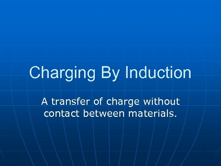 Charging By Induction A transfer of charge without contact between materials.