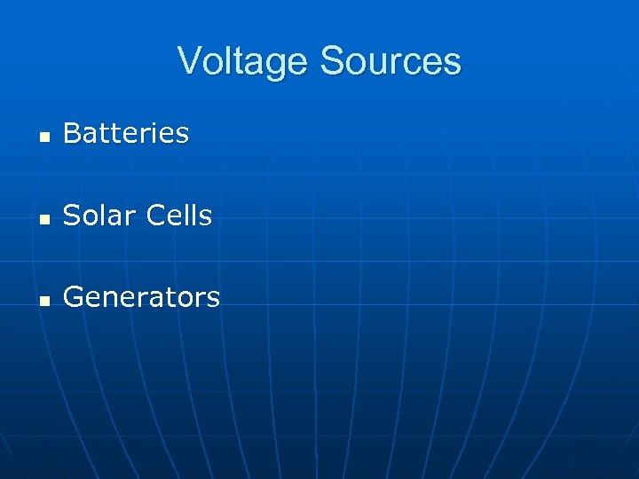 Voltage Sources n Batteries n Solar Cells n Generators