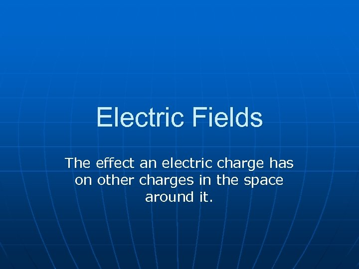 Electric Fields The effect an electric charge has on other charges in the space