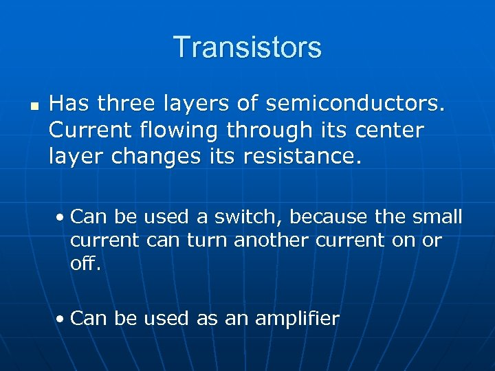 Transistors n Has three layers of semiconductors. Current flowing through its center layer changes
