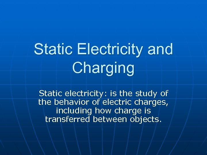 Static Electricity and Charging Static electricity: is the study of the behavior of electric