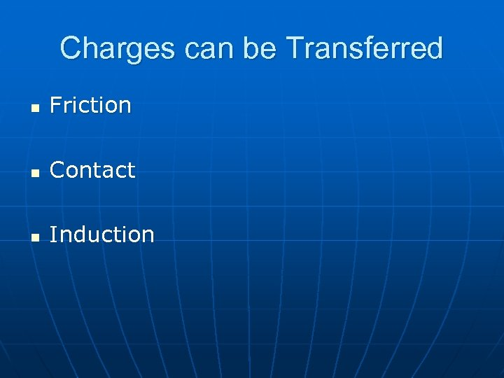 Charges can be Transferred n Friction n Contact n Induction