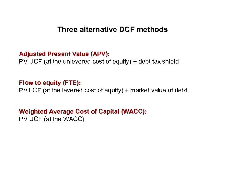 Three alternative DCF methods Adjusted Present Value (APV): PV UCF (at the unlevered cost