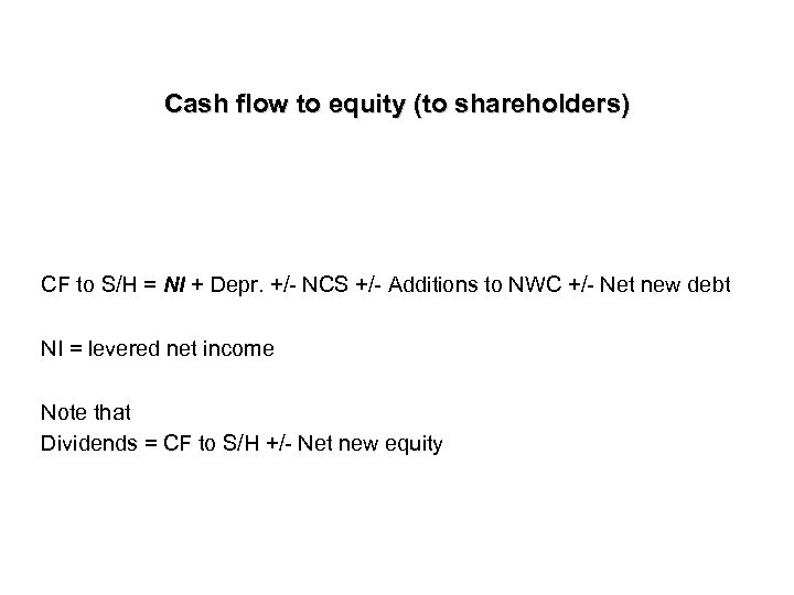Cash flow to equity (to shareholders) CF to S/H = NI + Depr. +/-
