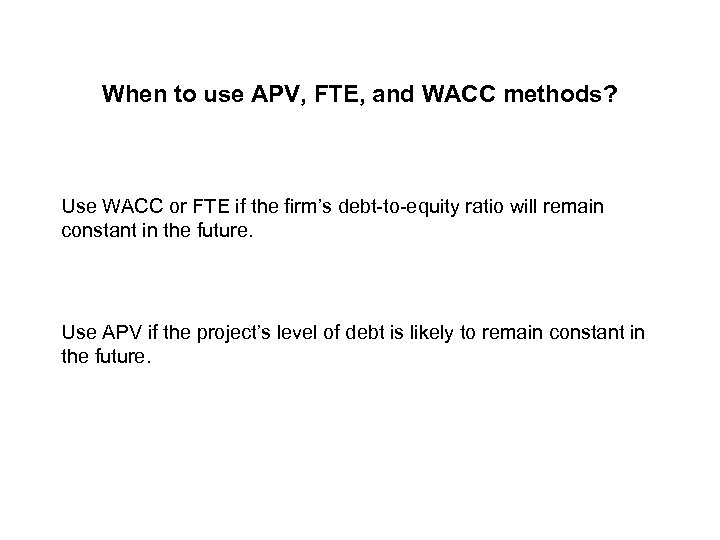 When to use APV, FTE, and WACC methods? Use WACC or FTE if the