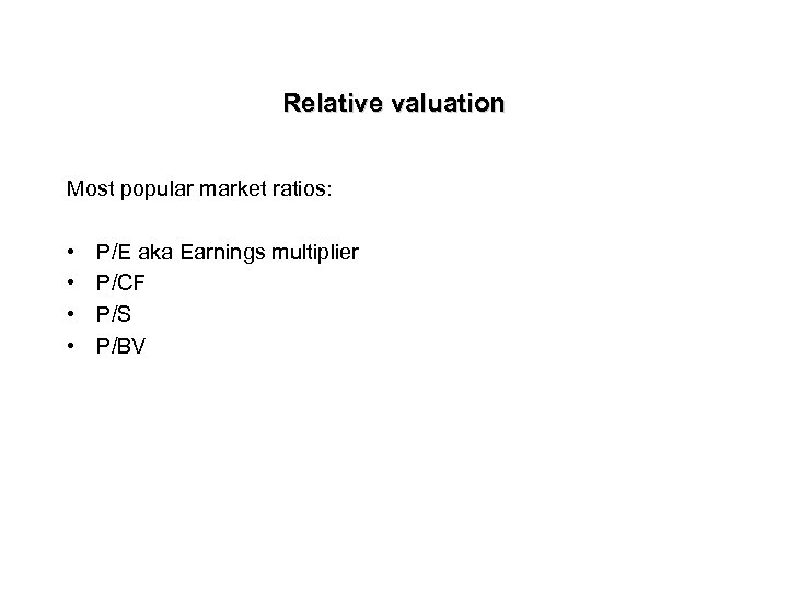 Relative valuation Most popular market ratios: • • P/E aka Earnings multiplier P/CF P/S