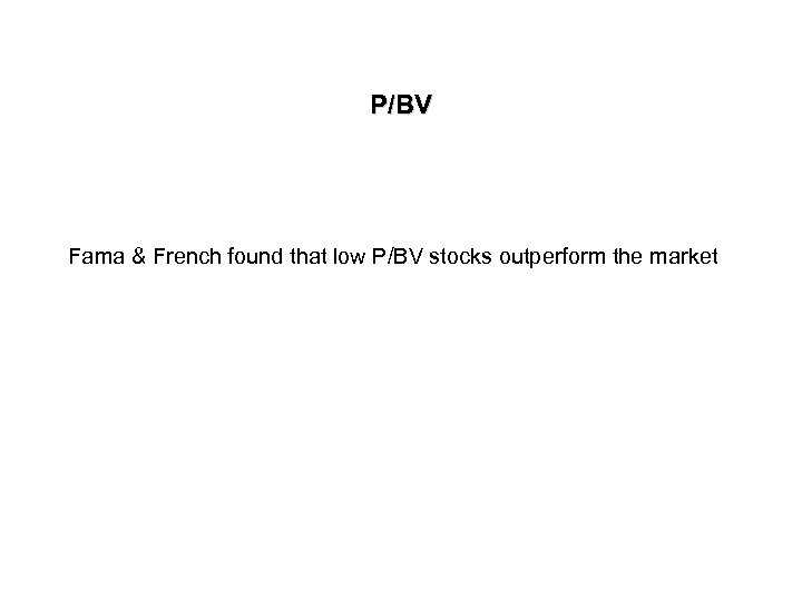 P/BV Fama & French found that low P/BV stocks outperform the market