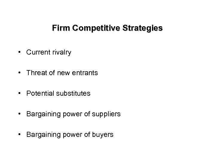 Firm Competitive Strategies • Current rivalry • Threat of new entrants • Potential substitutes