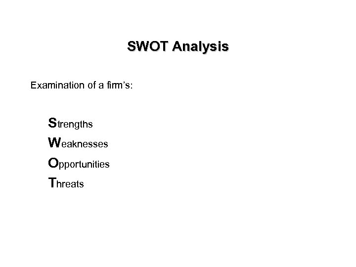 SWOT Analysis Examination of a firm's: Strengths Weaknesses Opportunities Threats