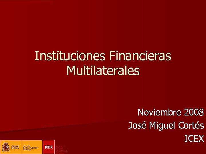 Instituciones Financieras Multilaterales Noviembre 2008 José Miguel Cortés ICEX