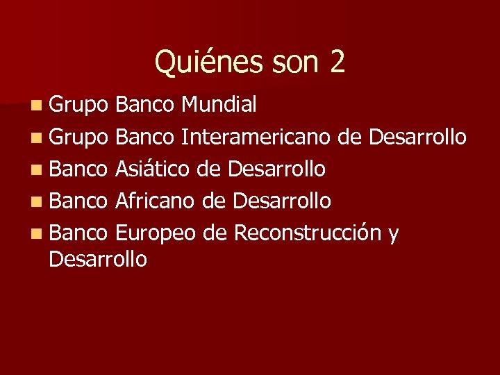 Quiénes son 2 n Grupo Banco Mundial n Grupo Banco Interamericano de Desarrollo n