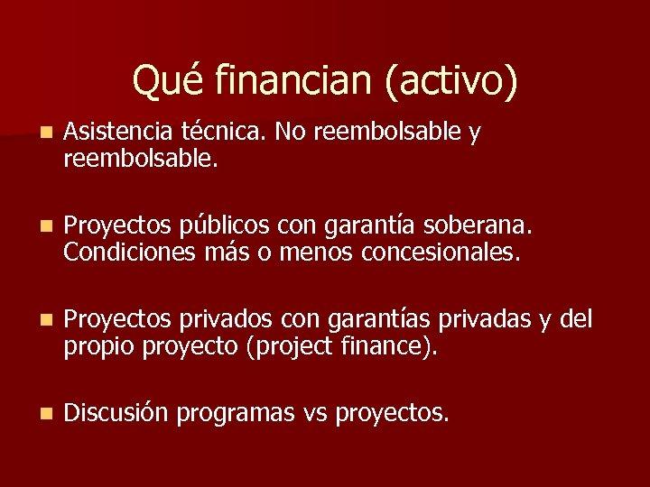 Qué financian (activo) n Asistencia técnica. No reembolsable y reembolsable. n Proyectos públicos con