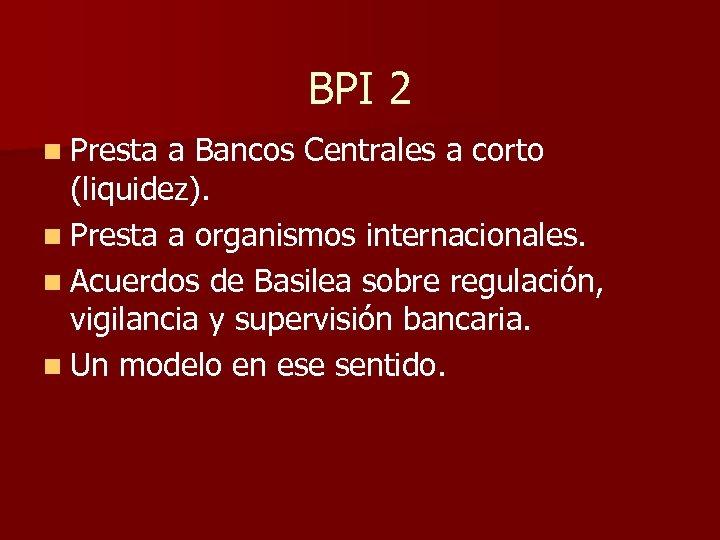 BPI 2 n Presta a Bancos Centrales a corto (liquidez). n Presta a organismos