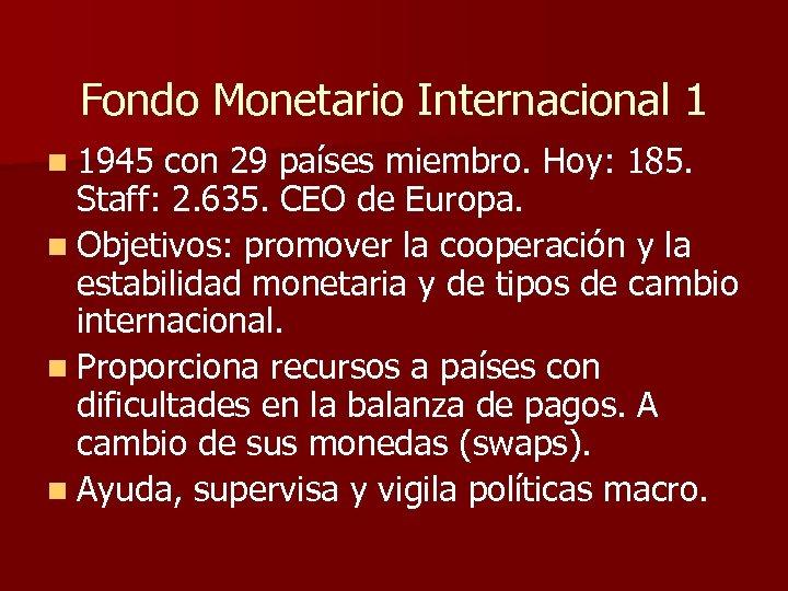 Fondo Monetario Internacional 1 n 1945 con 29 países miembro. Hoy: 185. Staff: 2.