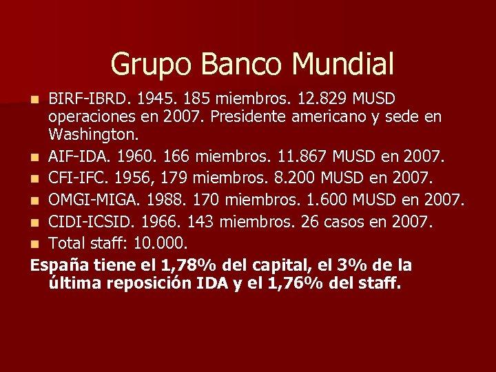Grupo Banco Mundial BIRF-IBRD. 1945. 185 miembros. 12. 829 MUSD operaciones en 2007. Presidente