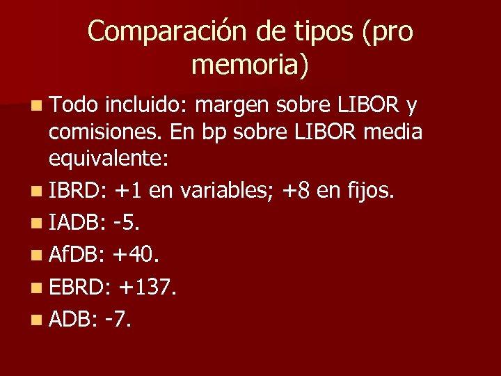 Comparación de tipos (pro memoria) n Todo incluido: margen sobre LIBOR y comisiones. En