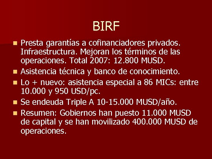 BIRF n n n Presta garantías a cofinanciadores privados. Infraestructura. Mejoran los términos de
