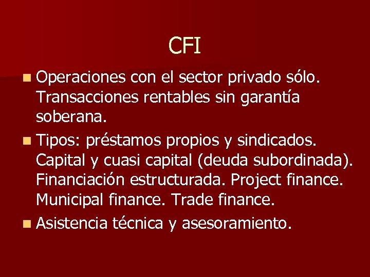 CFI n Operaciones con el sector privado sólo. Transacciones rentables sin garantía soberana. n