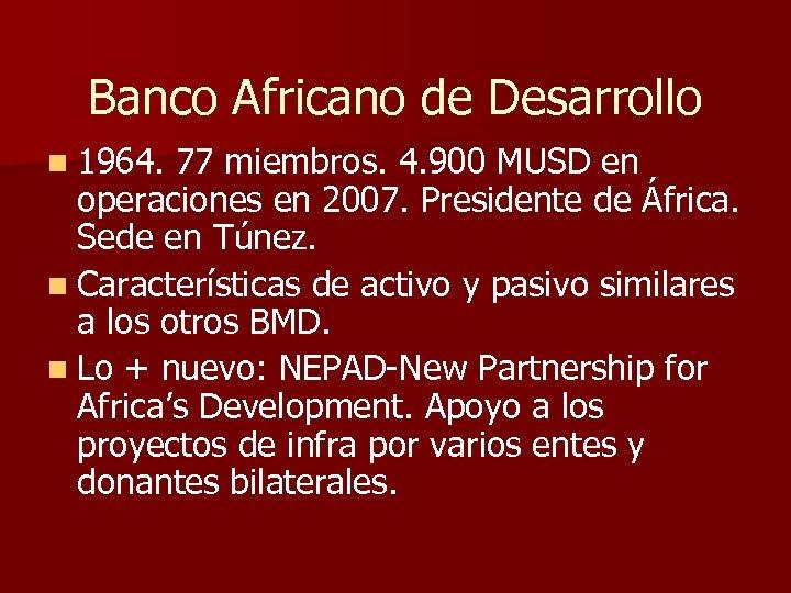 Banco Africano de Desarrollo n 1964. 77 miembros. 4. 900 MUSD en operaciones en