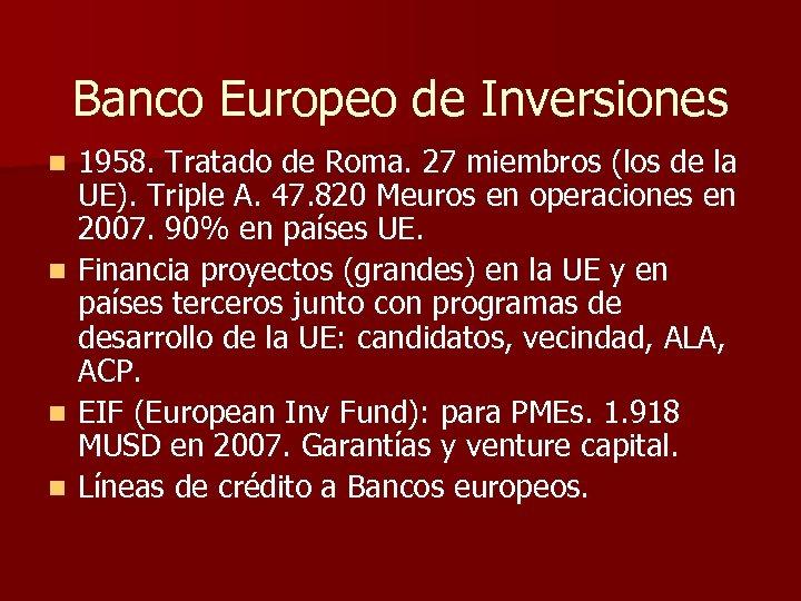 Banco Europeo de Inversiones n n 1958. Tratado de Roma. 27 miembros (los de
