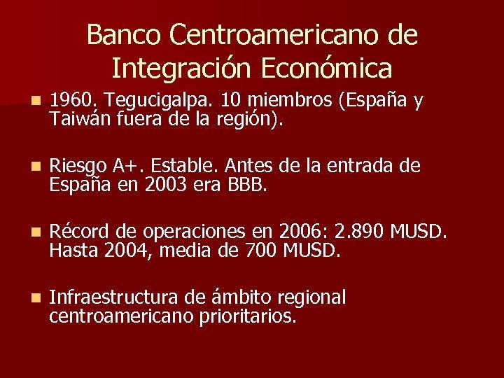 Banco Centroamericano de Integración Económica n 1960. Tegucigalpa. 10 miembros (España y Taiwán fuera