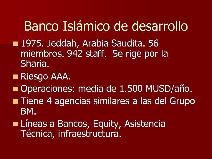 Banco Islámico de desarrollo n 1975. Jeddah, Arabia Saudita. 56 miembros. 942 staff. Se