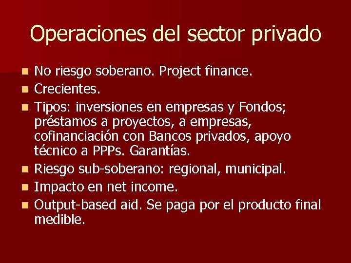Operaciones del sector privado n n n No riesgo soberano. Project finance. Crecientes. Tipos: