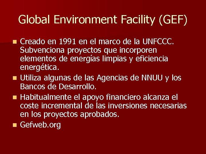 Global Environment Facility (GEF) Creado en 1991 en el marco de la UNFCCC. Subvenciona