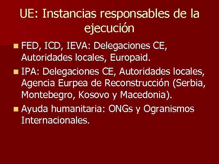 UE: Instancias responsables de la ejecución n FED, ICD, IEVA: Delegaciones CE, Autoridades locales,