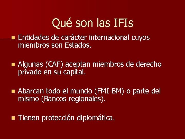 Qué son las IFIs n Entidades de carácter internacional cuyos miembros son Estados. n