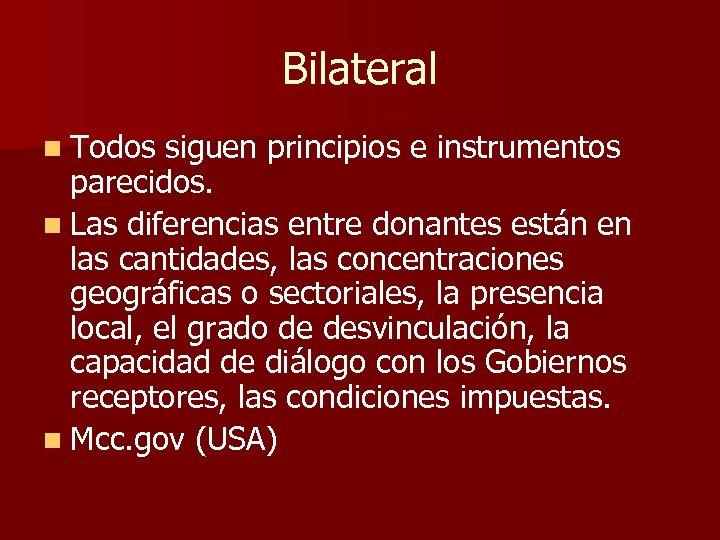 Bilateral n Todos siguen principios e instrumentos parecidos. n Las diferencias entre donantes están