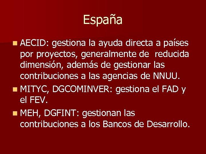 España n AECID: gestiona la ayuda directa a países por proyectos, generalmente de reducida