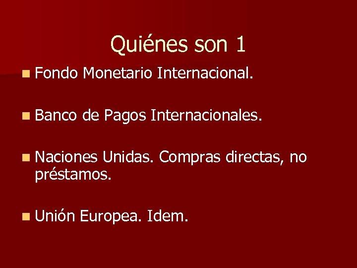 Quiénes son 1 n Fondo Monetario Internacional. n Banco de Pagos Internacionales. n Naciones