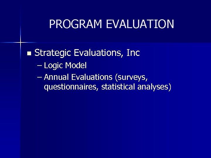 PROGRAM EVALUATION n Strategic Evaluations, Inc – Logic Model – Annual Evaluations (surveys, questionnaires,