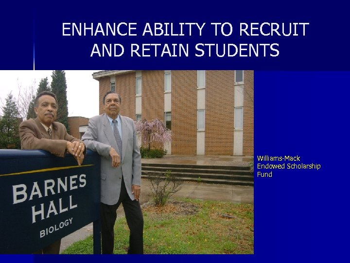ENHANCE ABILITY TO RECRUIT AND RETAIN STUDENTS Williams-Mack Endowed Scholarship Fund