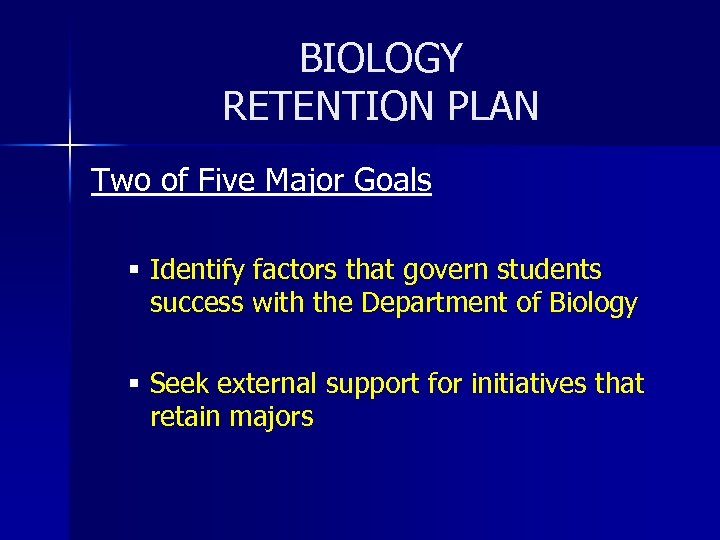 BIOLOGY RETENTION PLAN Two of Five Major Goals § Identify factors that govern students