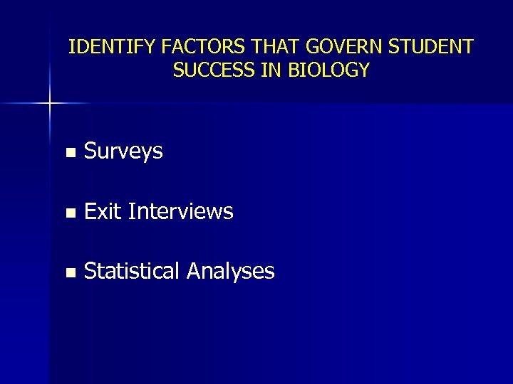 IDENTIFY FACTORS THAT GOVERN STUDENT SUCCESS IN BIOLOGY n Surveys n Exit Interviews n