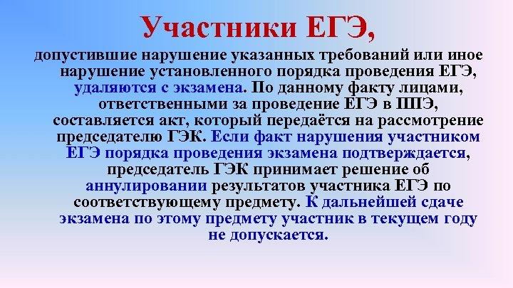 Участники ЕГЭ, допустившие нарушение указанных требований или иное нарушение установленного порядка проведения ЕГЭ, удаляются