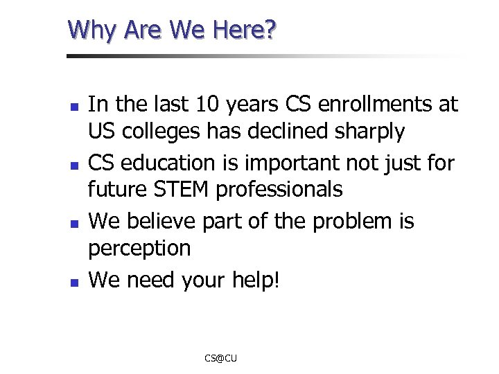 Why Are We Here? n n In the last 10 years CS enrollments at