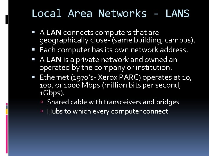 Local Area Networks - LANS A LAN connects computers that are geographically close- (same