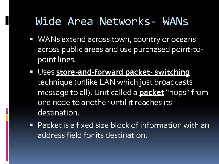 Wide Area Networks- WANs extend across town, country or oceans across public areas and