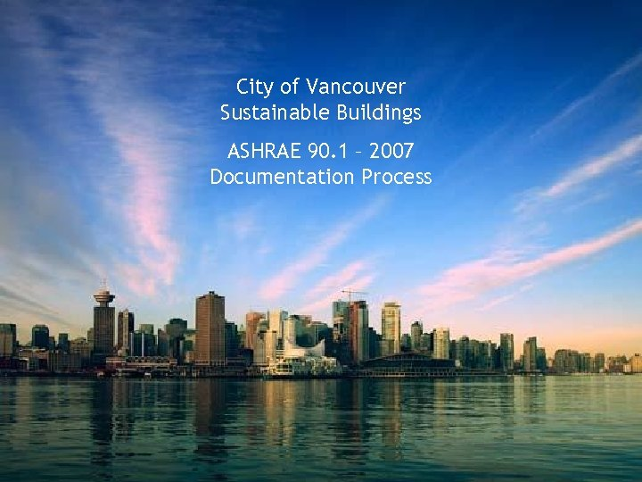 City of Vancouver ASHRAE 90. 1 – 2007 Documentation Process City of Vancouver Sustainable