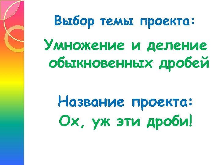 Выбор темы проекта: Умножение и деление обыкновенных дробей Название проекта: Ох, уж эти дроби!