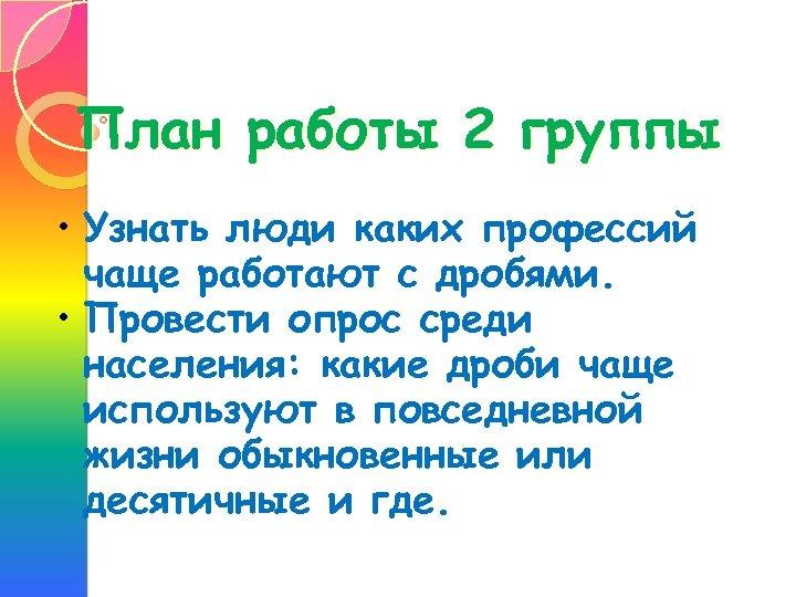 План работы 2 группы • Узнать люди каких профессий чаще работают с дробями. •