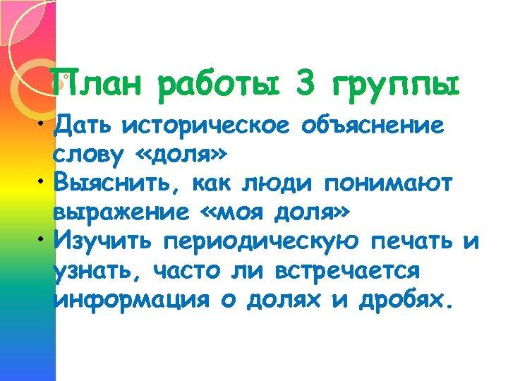 План работы 3 группы • Дать историческое объяснение слову «доля» • Выяснить, как люди