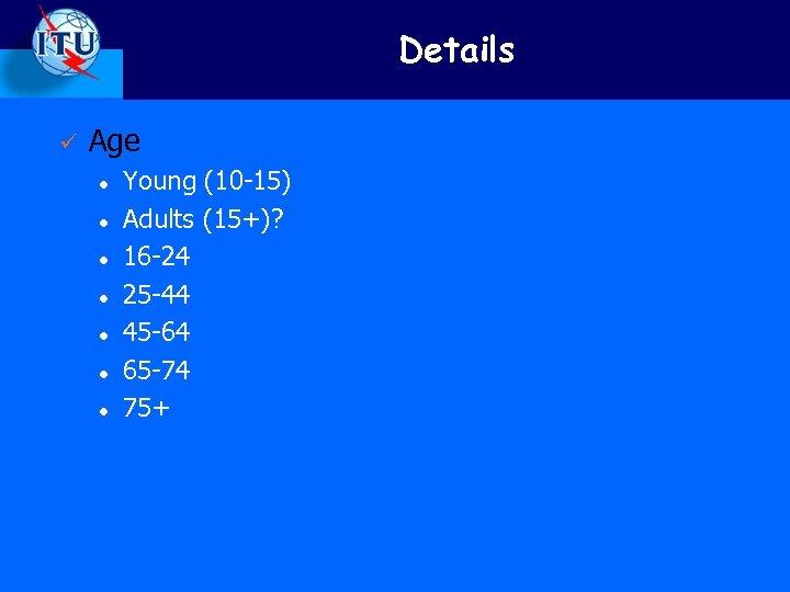 Details ü Age l l l l Young (10 -15) Adults (15+)? 16 -24