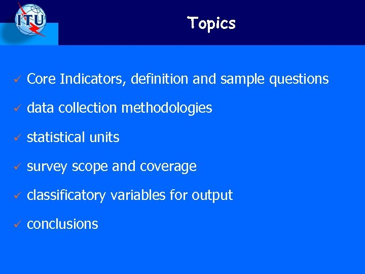 Topics ü Core Indicators, definition and sample questions ü data collection methodologies ü statistical
