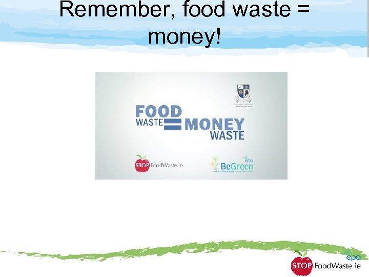 Remember, food waste = money!