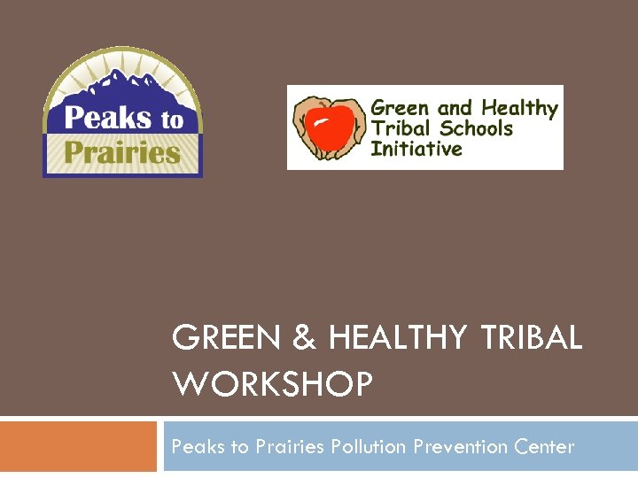 GREEN & HEALTHY TRIBAL WORKSHOP Peaks to Prairies Pollution Prevention Center