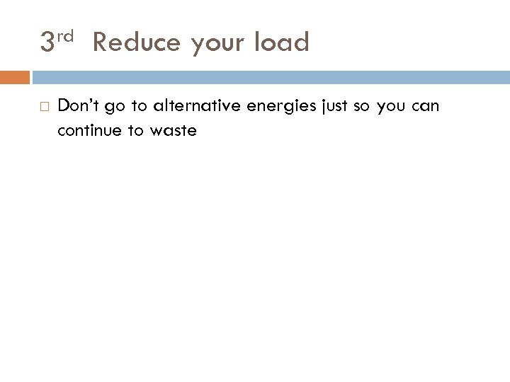 rd 3 Reduce your load Don't go to alternative energies just so you can